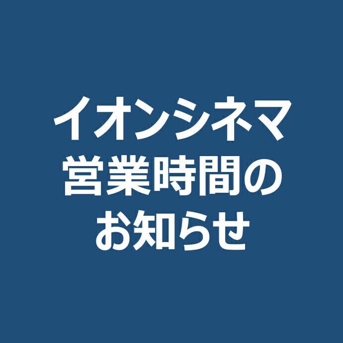 イオンシネマ営業時間のお知らせ