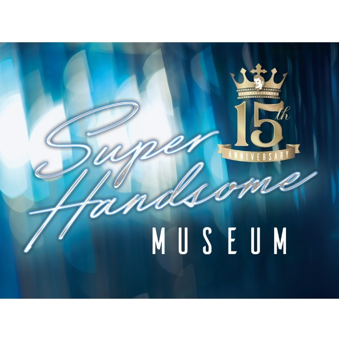 15th Anniversary SUPER HANDSOME MUSEUM