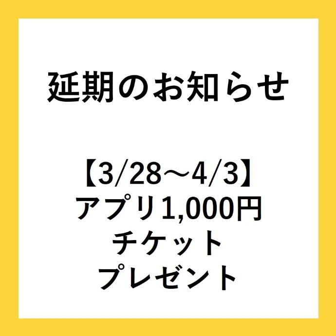 【延期のお知らせ】3/28~4/3 アプリ1,000円分ショッピングチケットプレゼントについて