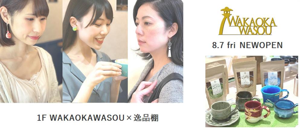 8.7 fri 1F WAKAOKAWASOU×逸品棚 NEWOPEN!