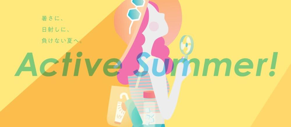 Active Summer! 暑さに、日射しに、負けない夏へ。